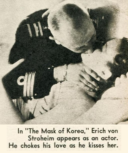 In The Mask Of Korea, Erich von Stroheim appears as an actor -- he chokes his love as he kisses her